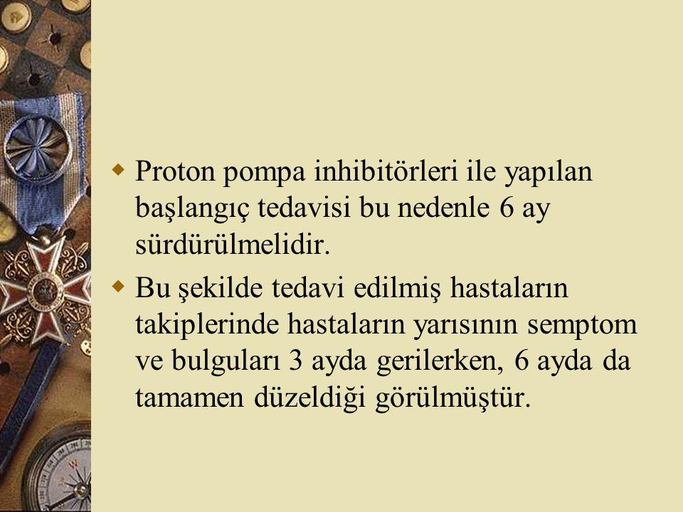  Proton pompa inhibitörleri ile yapılan başlangıç tedavisi bu nedenle 6 ay sürdürülmelidir.  Bu şekilde tedavi edilmiş hastaların takiplerinde hasta