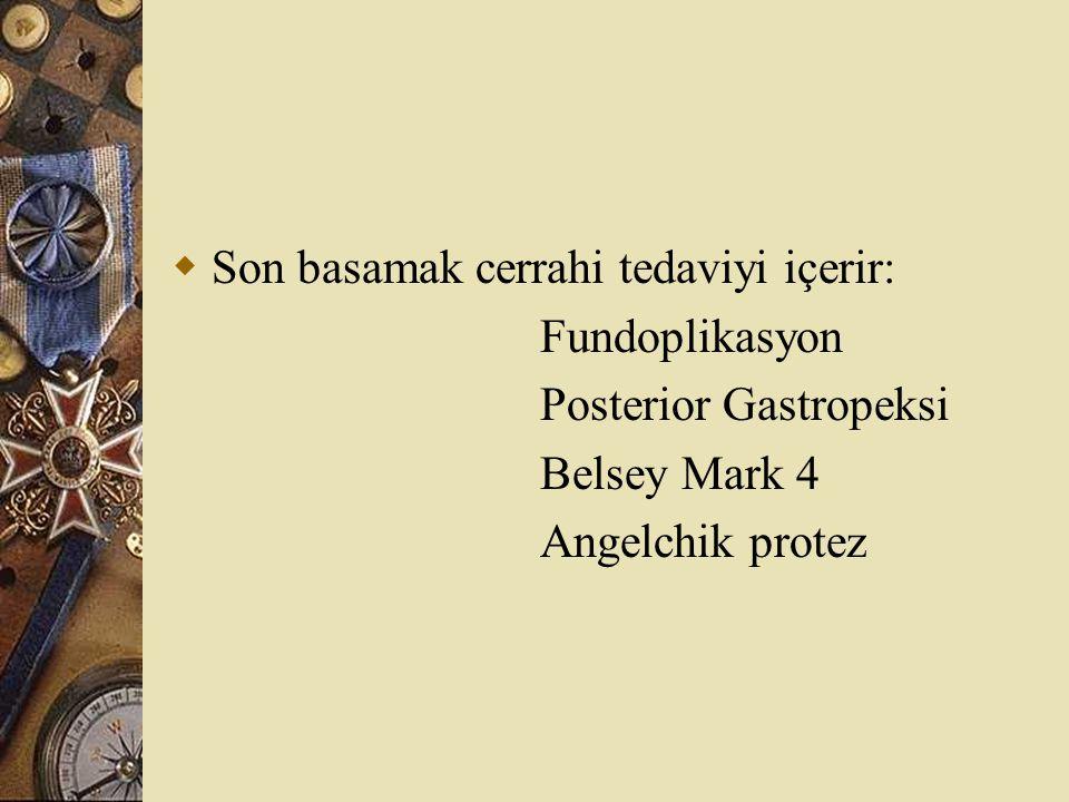  Son basamak cerrahi tedaviyi içerir: Fundoplikasyon Posterior Gastropeksi Belsey Mark 4 Angelchik protez