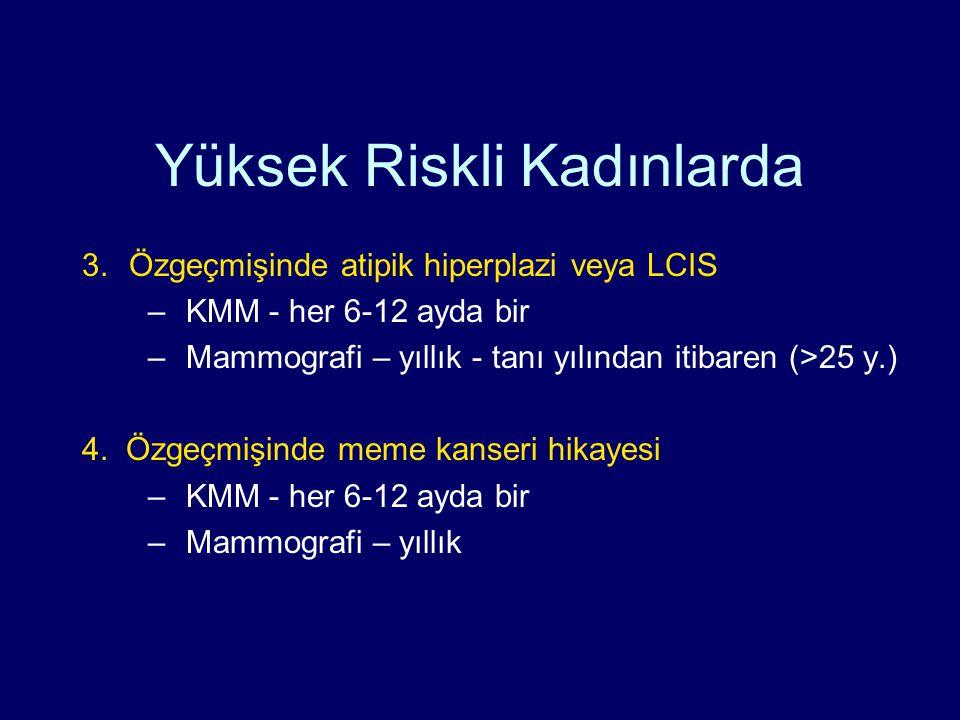 Yüksek Riskli Kadınlarda 3.Özgeçmişinde atipik hiperplazi veya LCIS –KMM - her 6-12 ayda bir –Mammografi – yıllık - tanı yılından itibaren (>25 y.) 4.