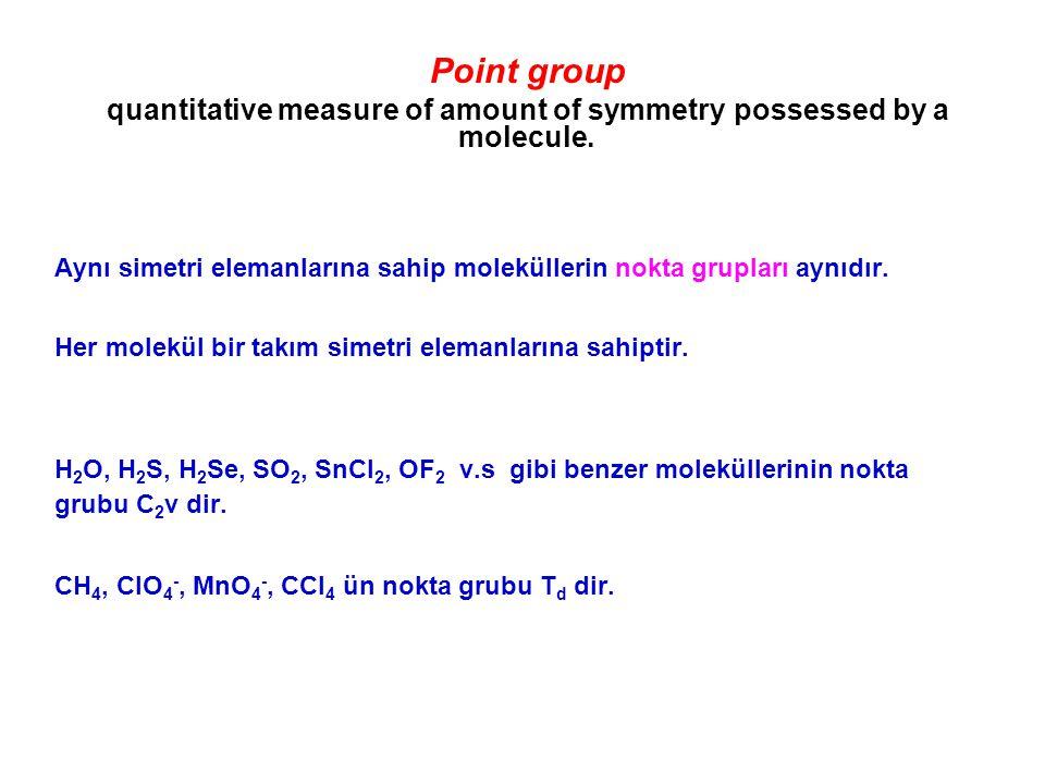 Point group quantitative measure of amount of symmetry possessed by a molecule. Aynı simetri elemanlarına sahip moleküllerin nokta grupları aynıdır. H