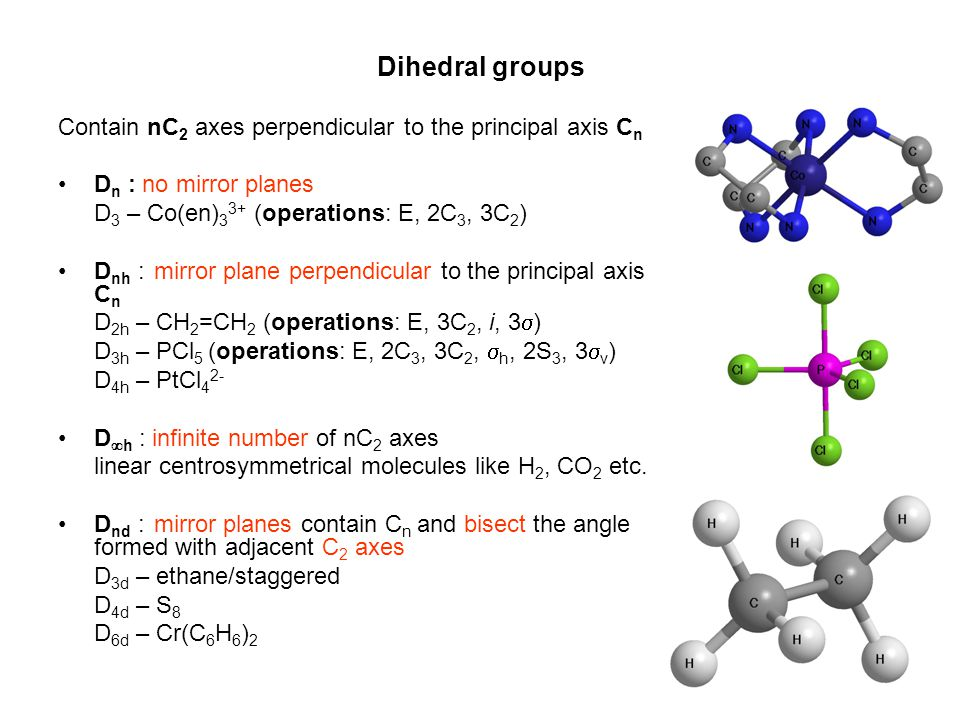 Dihedral groups Contain nC 2 axes perpendicular to the principal axis C n •D n : no mirror planes D 3 – Co(en) 3 3+ (operations: E, 2C 3, 3C 2 ) •D nh