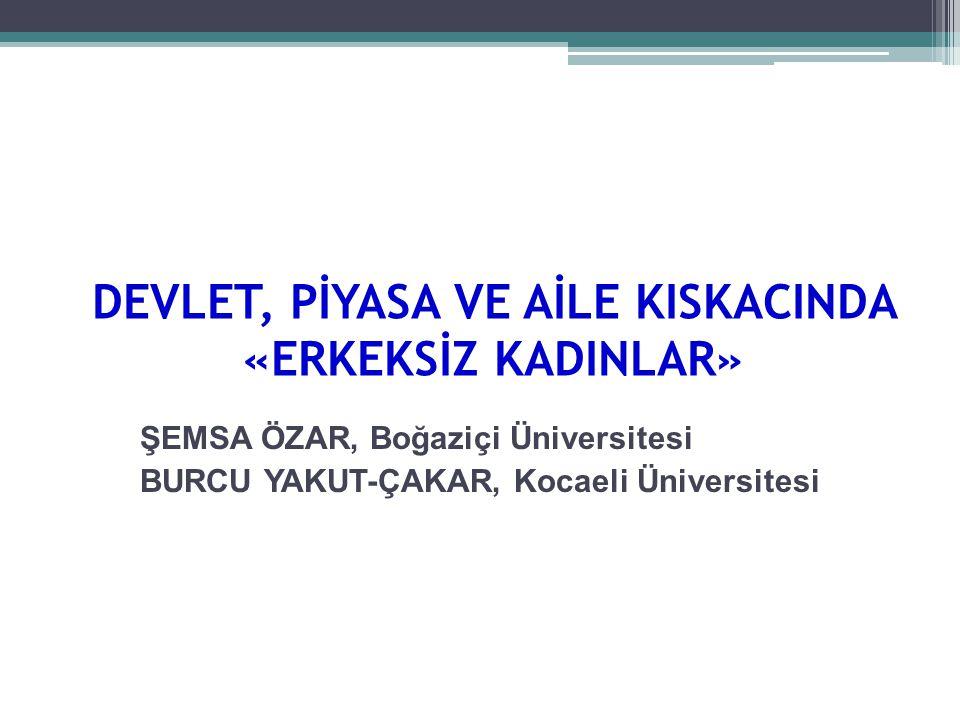 DEVLET, PİYASA VE AİLE KISKACINDA «ERKEKSİZ KADINLAR» ŞEMSA ÖZAR, Boğaziçi Üniversitesi BURCU YAKUT-ÇAKAR, Kocaeli Üniversitesi