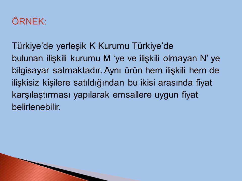 ÖRNEK: Türkiye'de yerleşik K Kurumu Türkiye'de bulunan ilişkili kurumu M 'ye ve ilişkili olmayan N' ye bilgisayar satmaktadır. Aynı ürün hem ilişkili