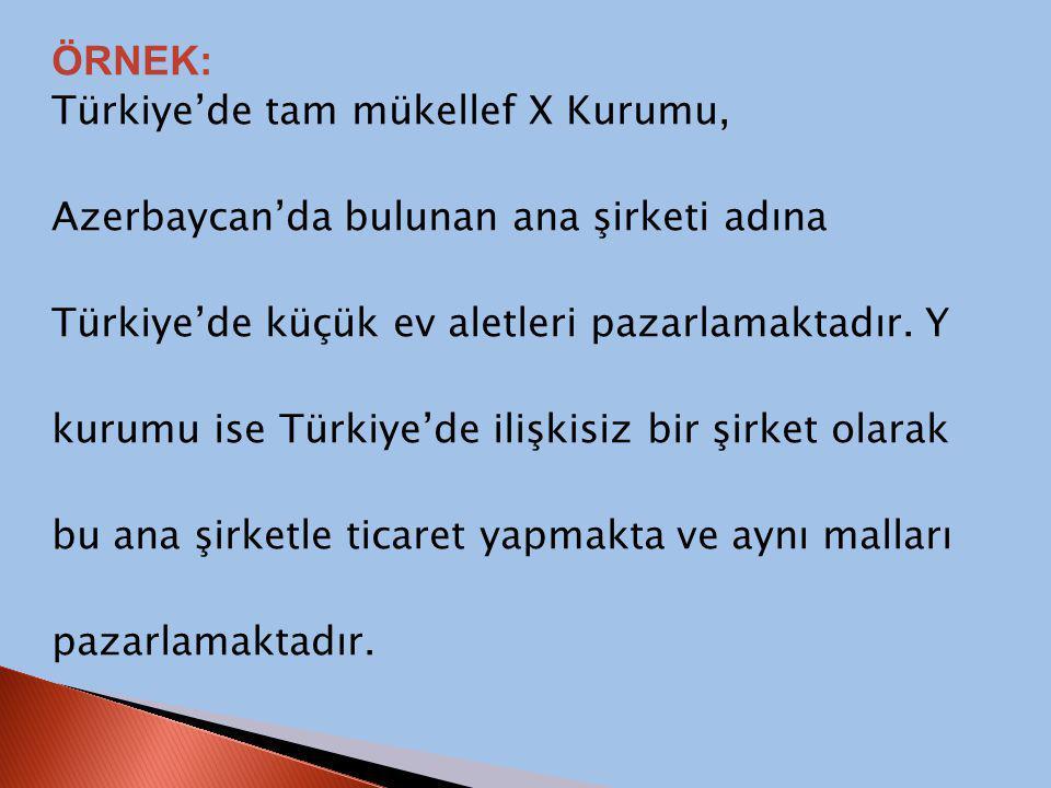 ÖRNEK: Türkiye'de tam mükellef X Kurumu, Azerbaycan'da bulunan ana şirketi adına Türkiye'de küçük ev aletleri pazarlamaktadır. Y kurumu ise Türkiye'de