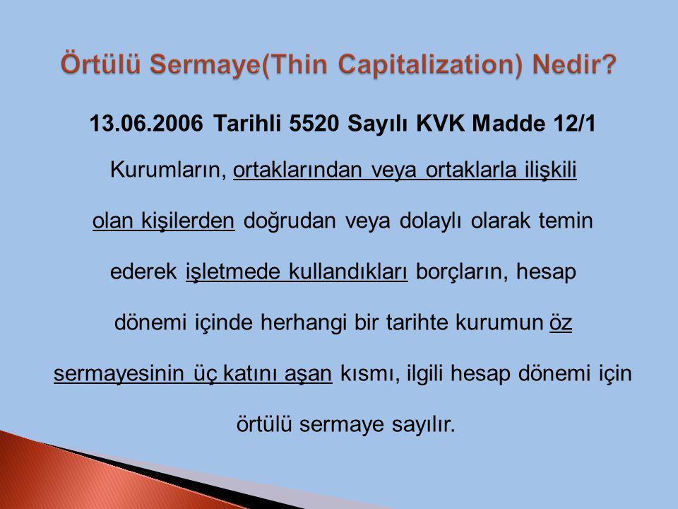 13.06.2006 Tarihli 5520 Sayılı KVK Madde 12/1 Kurumların, ortaklarından veya ortaklarla ilişkili olan kişilerden doğrudan veya dolaylı olarak temin ederek işletmede kullandıkları borçların, hesap dönemi içinde herhangi bir tarihte kurumun öz sermayesinin üç katını aşan kısmı, ilgili hesap dönemi için örtülü sermaye sayılır.