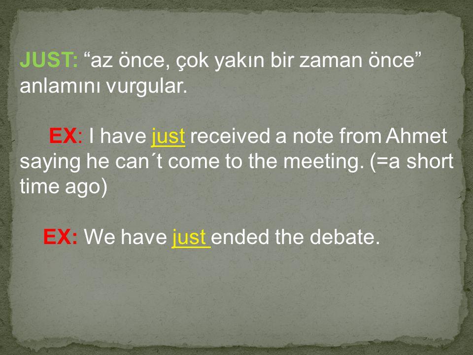 "JUST: ""az önce, çok yakın bir zaman önce"" anlamını vurgular. EX: I have just received a note from Ahmet saying he can´t come to the meeting. (=a short"
