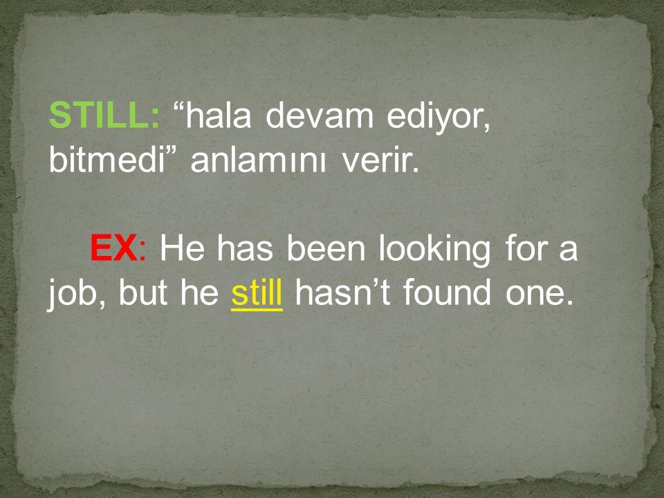 """STILL: """"hala devam ediyor, bitmedi"""" anlamını verir. EX: He has been looking for a job, but he still hasn't found one."""