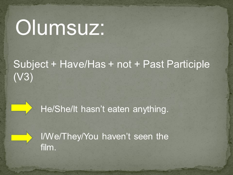 Olumsuz: Subject + Have/Has + not + Past Participle (V3) He/She/It hasn't eaten anything. I/We/They/You haven't seen the film.