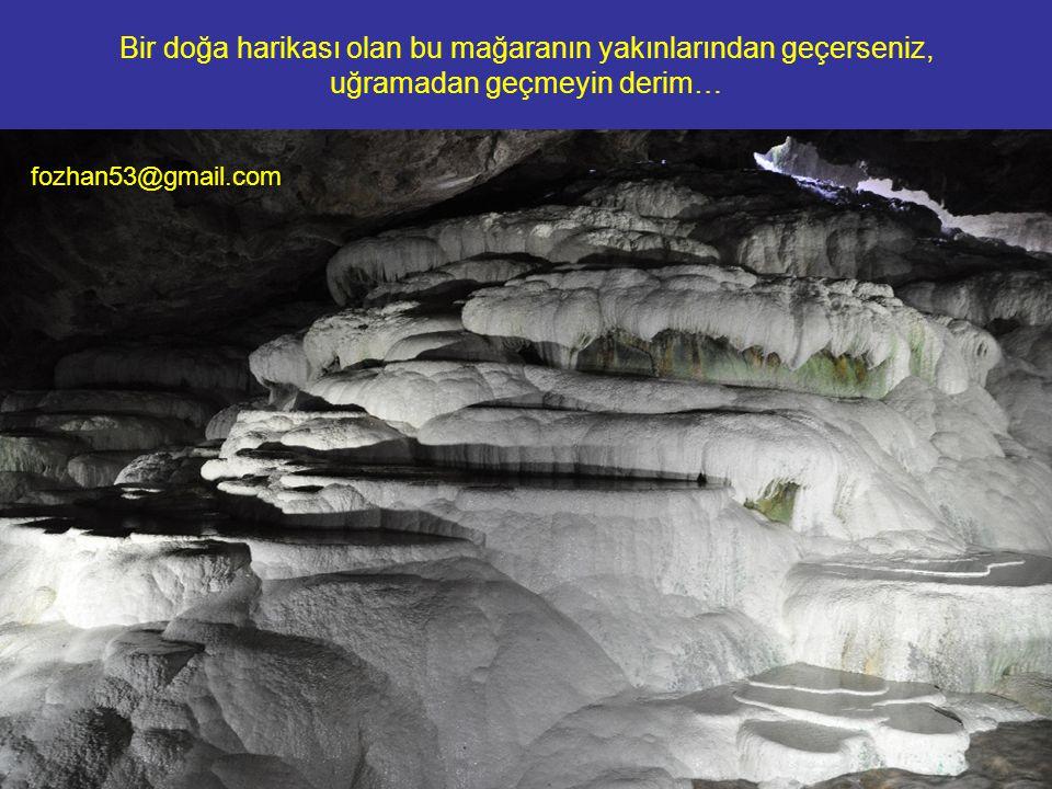 Bir doğa harikası olan bu mağaranın yakınlarından geçerseniz, uğramadan geçmeyin derim… fozhan53@gmail.com