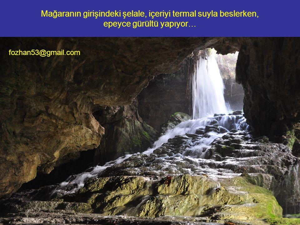 Mağaranın girişindeki şelale, içeriyi termal suyla beslerken, epeyce gürültü yapıyor… fozhan53@gmail.com