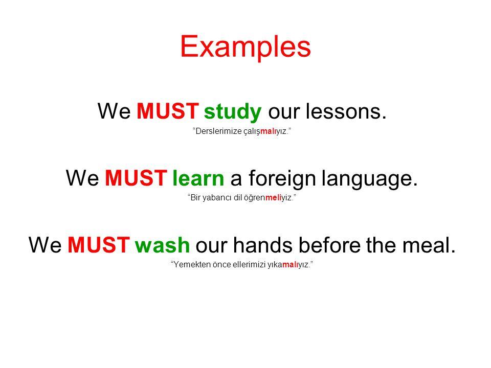 "Examples We MUST study our lessons. ""Derslerimize çalışmalıyız."" We MUST learn a foreign language. ""Bir yabancı dil öğrenmeliyiz."" We MUST wash our ha"
