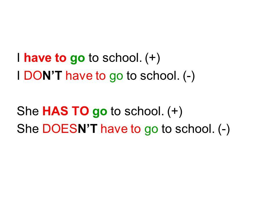 I have to go to school. (+) I DON'T have to go to school. (-) She HAS TO go to school. (+) She DOESN'T have to go to school. (-)