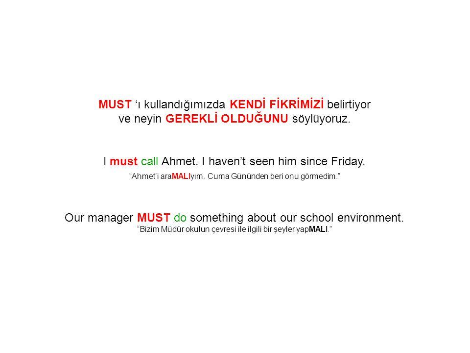 """MUST 'ı kullandığımızda KENDİ FİKRİMİZİ belirtiyor ve neyin GEREKLİ OLDUĞUNU söylüyoruz. I must call Ahmet. I haven't seen him since Friday. """"Ahmet'i"""