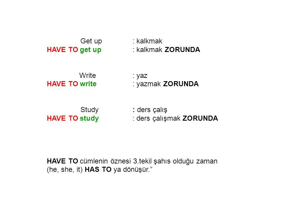 Get up : kalkmak HAVE TO get up: kalkmak ZORUNDA Write: yaz HAVE TO write: yazmak ZORUNDA Study: ders çalış HAVE TO study: ders çalışmak ZORUNDA HAVE