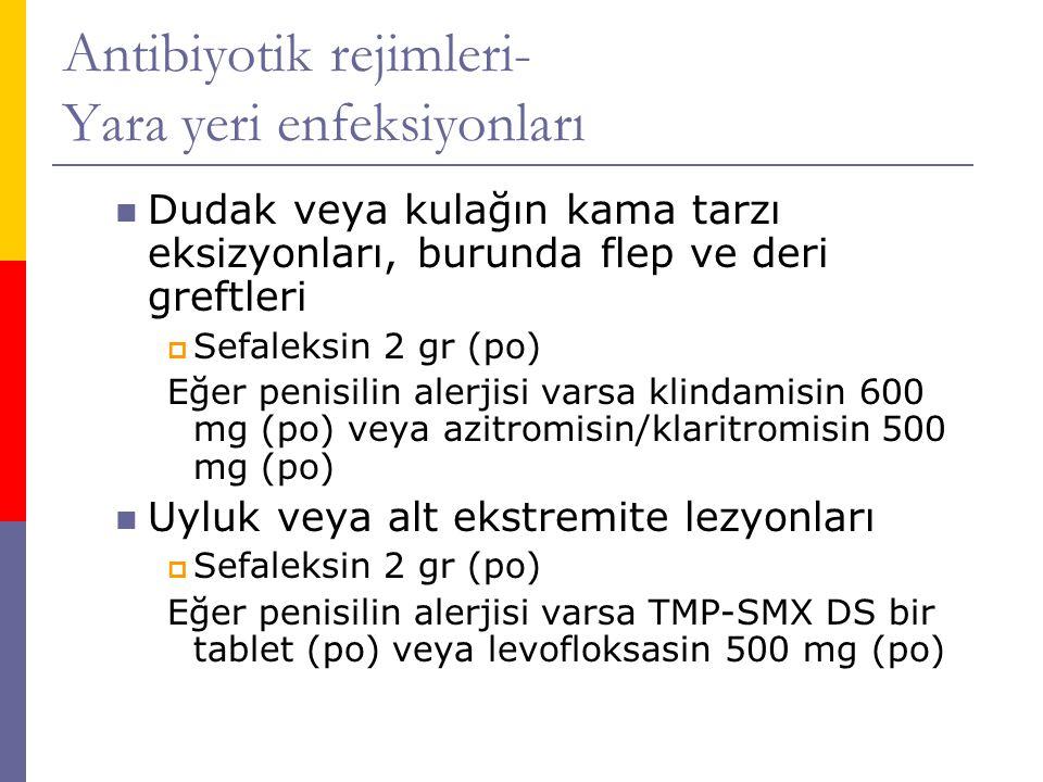 Antibiyotik rejimleri- Yara yeri enfeksiyonları  Dudak veya kulağın kama tarzı eksizyonları, burunda flep ve deri greftleri  Sefaleksin 2 gr (po) Eğer penisilin alerjisi varsa klindamisin 600 mg (po) veya azitromisin/klaritromisin 500 mg (po)  Uyluk veya alt ekstremite lezyonları  Sefaleksin 2 gr (po) Eğer penisilin alerjisi varsa TMP-SMX DS bir tablet (po) veya levofloksasin 500 mg (po)