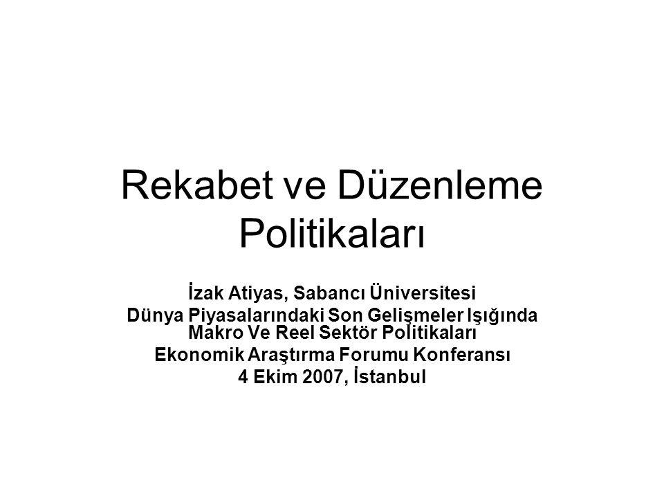 Rekabet ve Düzenleme Politikaları İzak Atiyas, Sabancı Üniversitesi Dünya Piyasalarındaki Son Gelişmeler Işığında Makro Ve Reel Sektör Politikaları Ekonomik Araştırma Forumu Konferansı 4 Ekim 2007, İstanbul