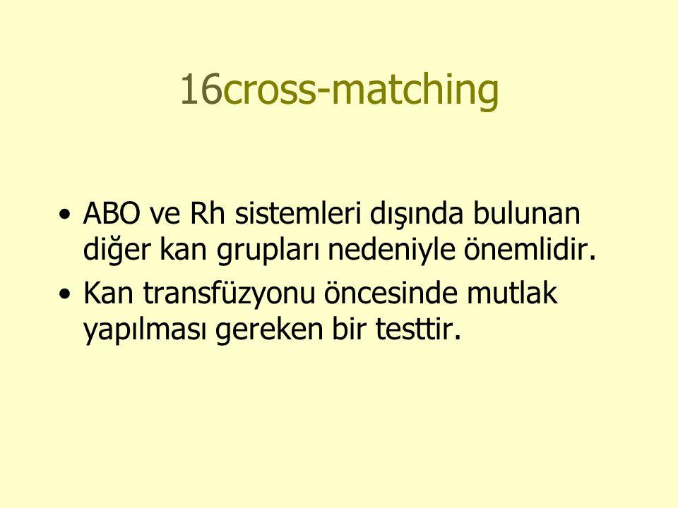 16cross-matching •ABO ve Rh sistemleri dışında bulunan diğer kan grupları nedeniyle önemlidir.