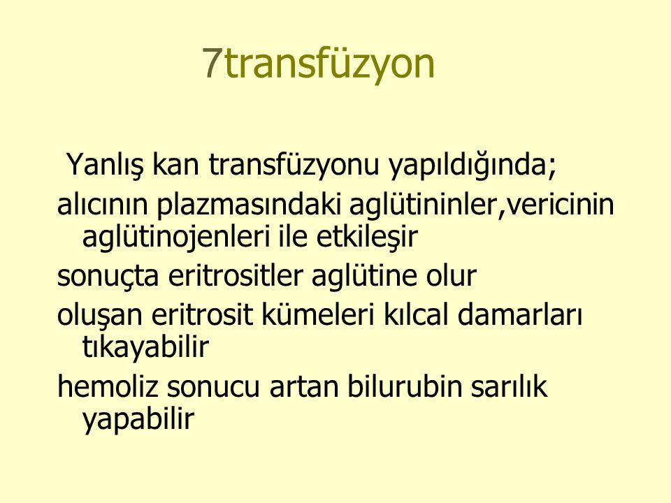 7transfüzyon Yanlış kan transfüzyonu yapıldığında; alıcının plazmasındaki aglütininler,vericinin aglütinojenleri ile etkileşir sonuçta eritrositler aglütine olur oluşan eritrosit kümeleri kılcal damarları tıkayabilir hemoliz sonucu artan bilurubin sarılık yapabilir