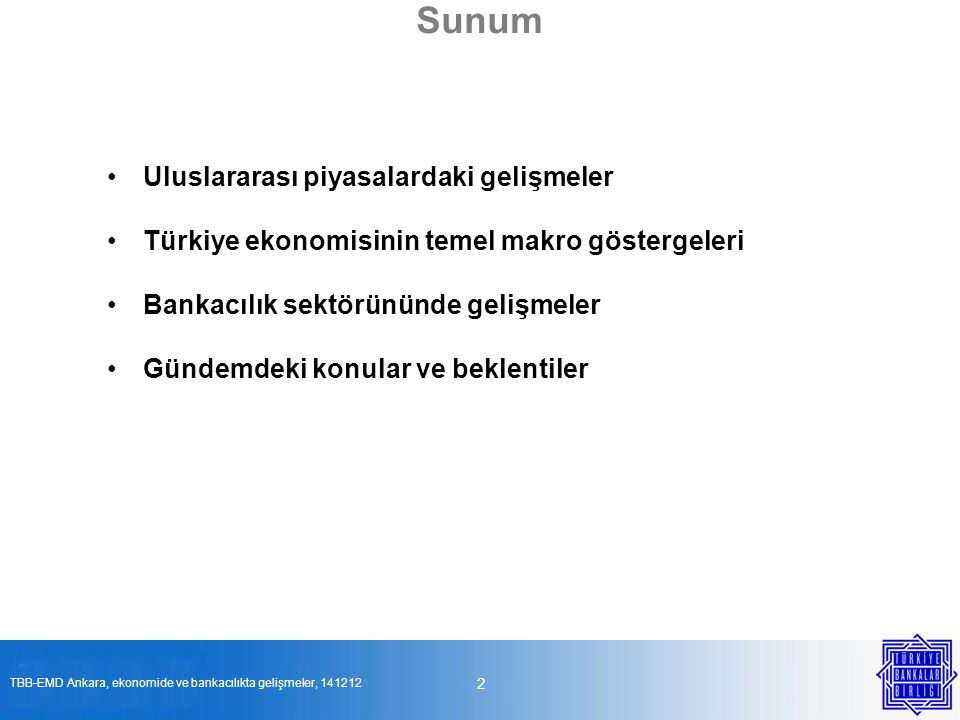 Sunum •Uluslararası piyasalardaki gelişmeler •Türkiye ekonomisinin temel makro göstergeleri •Bankacılık sektörününde gelişmeler •Gündemdeki konular ve