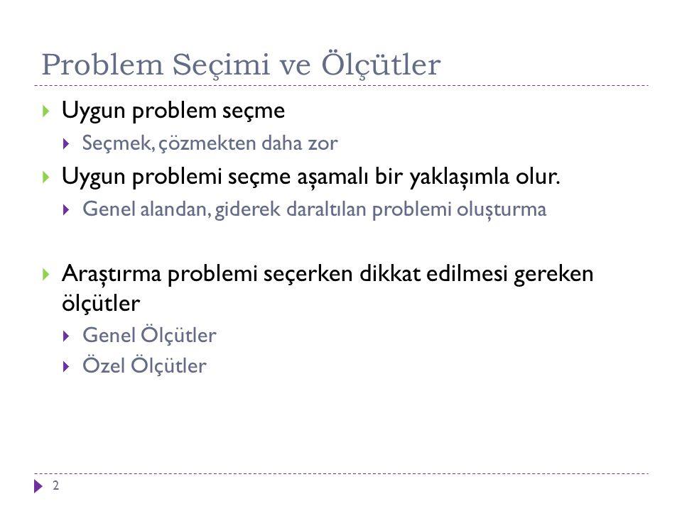 Problem Seçimi ve Ölçütler  Uygun problem seçme  Seçmek, çözmekten daha zor  Uygun problemi seçme aşamalı bir yaklaşımla olur.  Genel alandan, gid