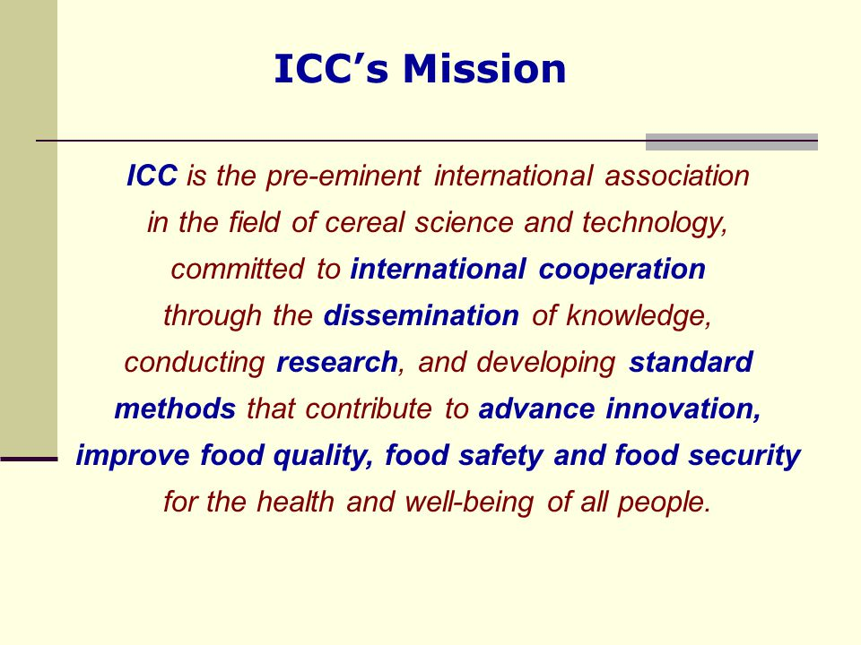 ICC's Mission ICC is the pre-eminent international association in the field of cereal science and technology, committed to international cooperation t