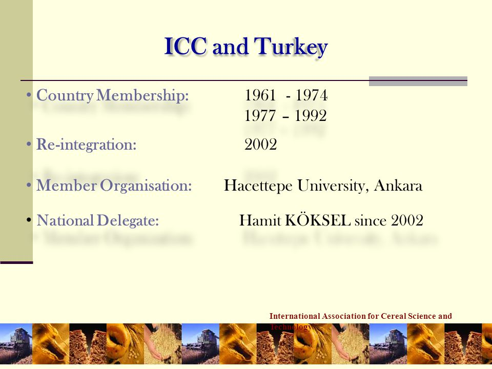International Association for Cereal Science and Technology ICC and Turkey • Country Membership:1961 - 1974 1977 – 1992 • Re-integration:2002 • Member