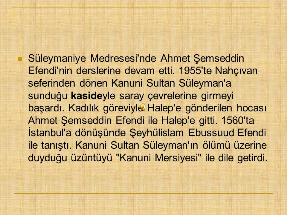 11526'da İstanbul'da dünyaya geldi.. 1600 yılında İstanbul'da öldü. Osmanlı Divan Edebiyatı'nda şiire biçim ve içerik açısından birçok yenilik getir