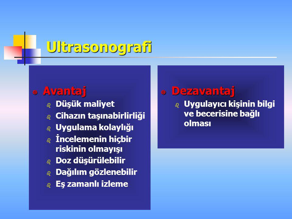 Ultrasonografi  Avantaj  Düşük maliyet  Cihazın taşınabirlirliği  Uygulama kolaylığı  İncelemenin hiçbir riskinin olmayışı  Doz düşürülebilir 