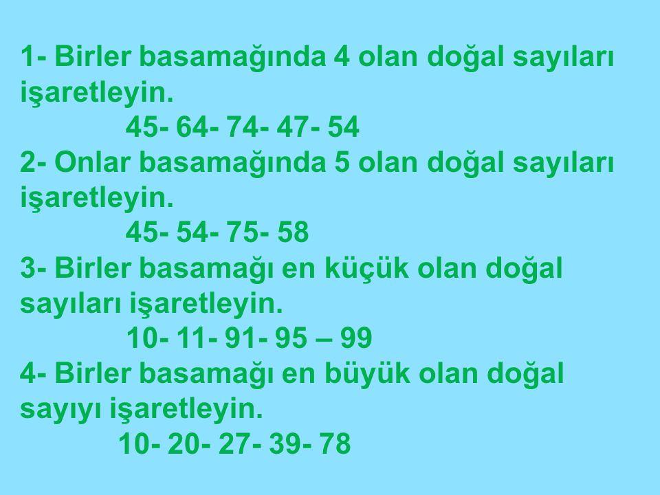 1- Birler basamağında 4 olan doğal sayıları işaretleyin. 45- 64- 74- 47- 54 2- Onlar basamağında 5 olan doğal sayıları işaretleyin. 45- 54- 75- 58 3-