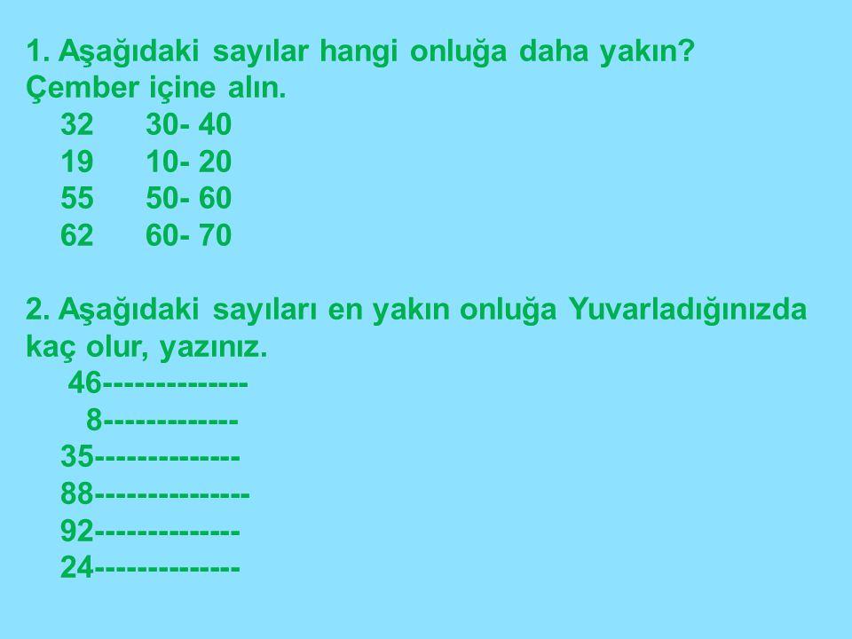 1. Aşağıdaki sayılar hangi onluğa daha yakın? Çember içine alın. 32 30- 40 19 10- 20 55 50- 60 62 60- 70 2. Aşağıdaki sayıları en yakın onluğa Yuvarla