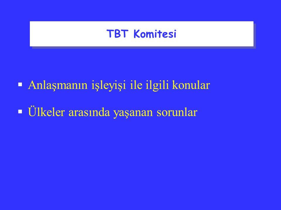 TBT Komitesi  Anlaşmanın işleyişi ile ilgili konular  Ülkeler arasında yaşanan sorunlar TBT Komitesi