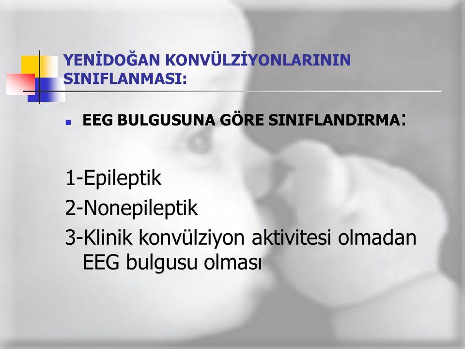 YENİDOĞAN KONVÜLZİYONLARININ SINIFLANMASI:  EEG BULGUSUNA GÖRE SINIFLANDIRMA : 1-Epileptik 2-Nonepileptik 3-Klinik konvülziyon aktivitesi olmadan EEG