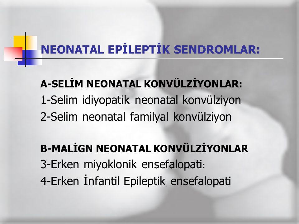 NEONATAL EPİLEPTİK SENDROMLAR: A-SELİM NEONATAL KONVÜLZİYONLAR: 1-Selim idiyopatik neonatal konvülziyon 2-Selim neonatal familyal konvülziyon B-MALİGN