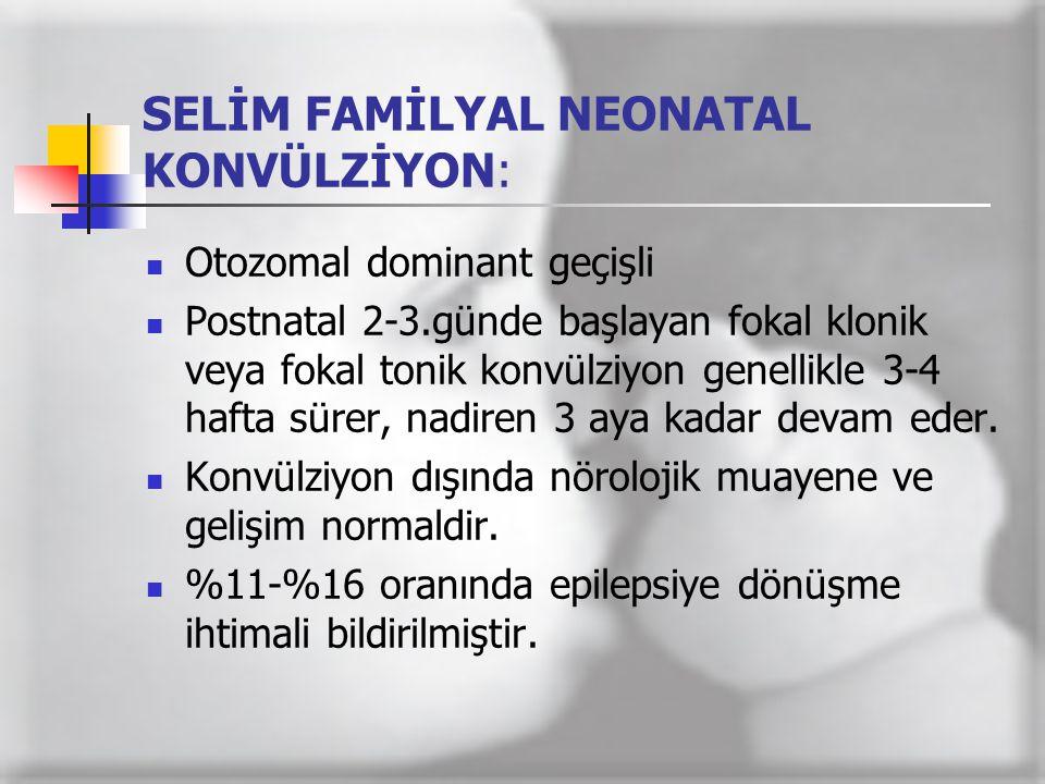 SELİM FAMİLYAL NEONATAL KONVÜLZİYON:  Otozomal dominant geçişli  Postnatal 2-3.günde başlayan fokal klonik veya fokal tonik konvülziyon genellikle 3