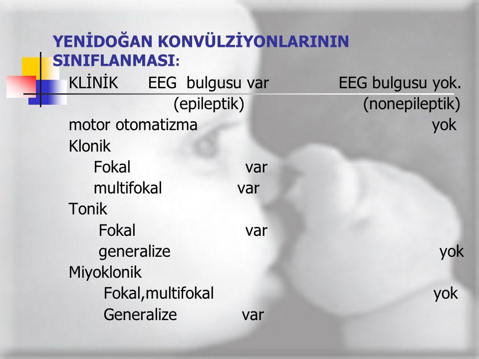 YENİDOĞAN KONVÜLZİYONLARININ SINIFLANMASI : KLİNİK EEG bulgusu var EEG bulgusu yok. (epileptik) (nonepileptik) motor otomatizma yok Klonik Fokal var m