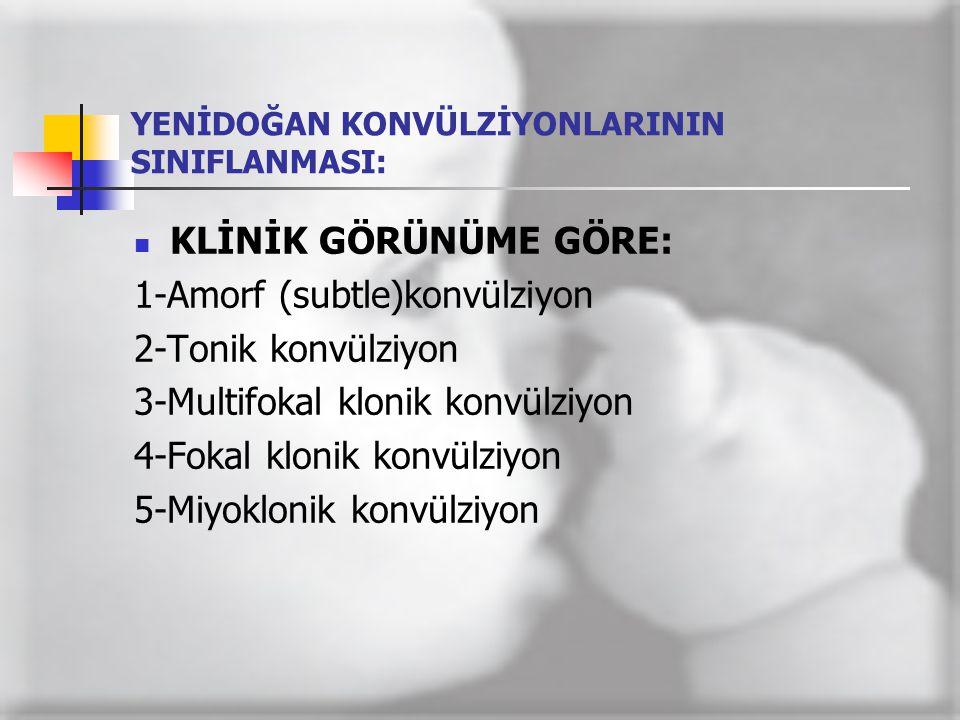 YENİDOĞAN KONVÜLZİYONLARININ SINIFLANMASI:  KLİNİK GÖRÜNÜME GÖRE: 1-Amorf (subtle)konvülziyon 2-Tonik konvülziyon 3-Multifokal klonik konvülziyon 4-F