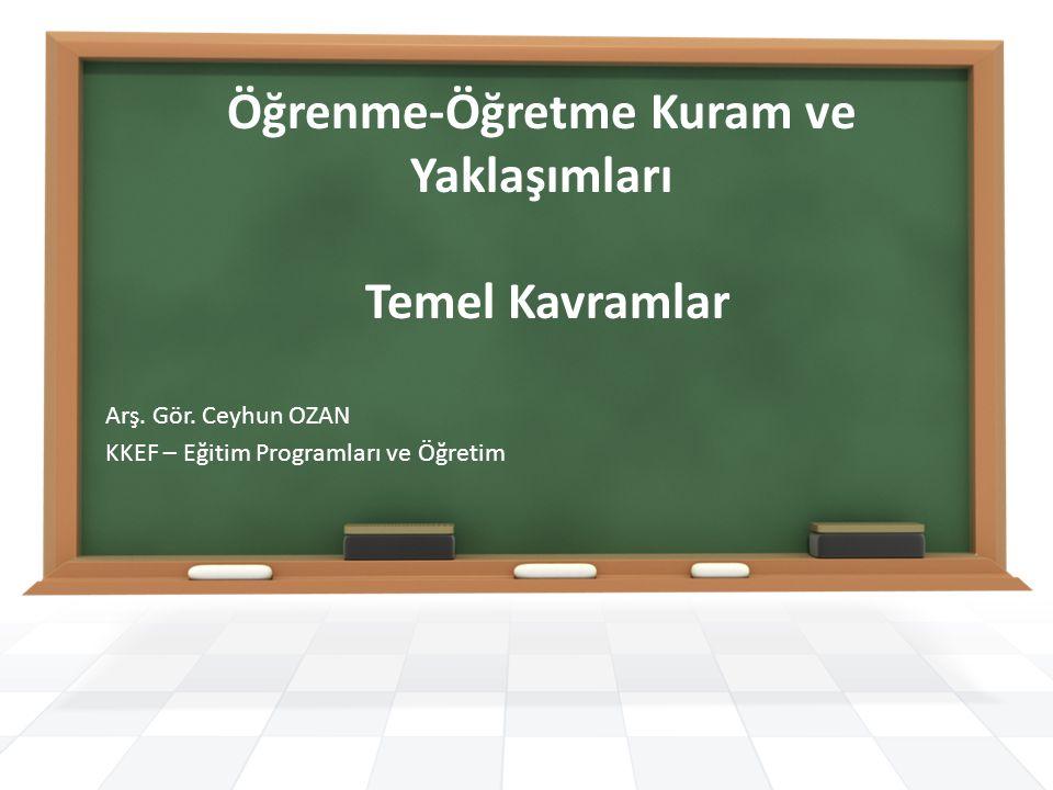 Öğrenme-Öğretme Kuram ve Yaklaşımları Temel Kavramlar Arş. Gör. Ceyhun OZAN KKEF – Eğitim Programları ve Öğretim