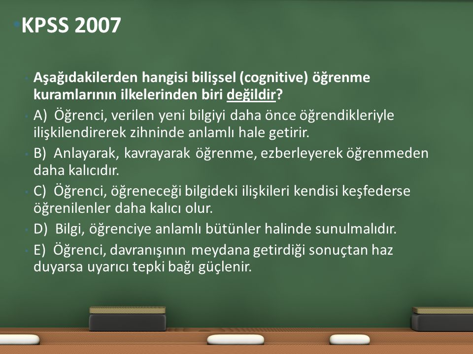 • Aşağıdakilerden hangisi bilişsel (cognitive) öğrenme kuramlarının ilkelerinden biri değildir? • A) Öğrenci, verilen yeni bilgiyi daha önce öğrendik