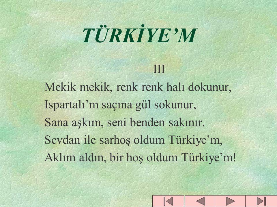 TÜRKİYE'M II Erzurum'da dadaşın var,barın var, Erciyes'te bulut bulut karın var, Silifke'de portakalın, narın var, Sevdan ile sarhoş oldum Türkiye'm, Aklım aldın, bir hoş oldum Türkiye'm!