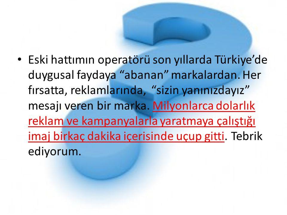 """• Eski hattımın operatörü son yıllarda Türkiye'de duygusal faydaya """"abanan"""" markalardan. Her fırsatta, reklamlarında, """"sizin yanınızdayız"""" mesajı vere"""