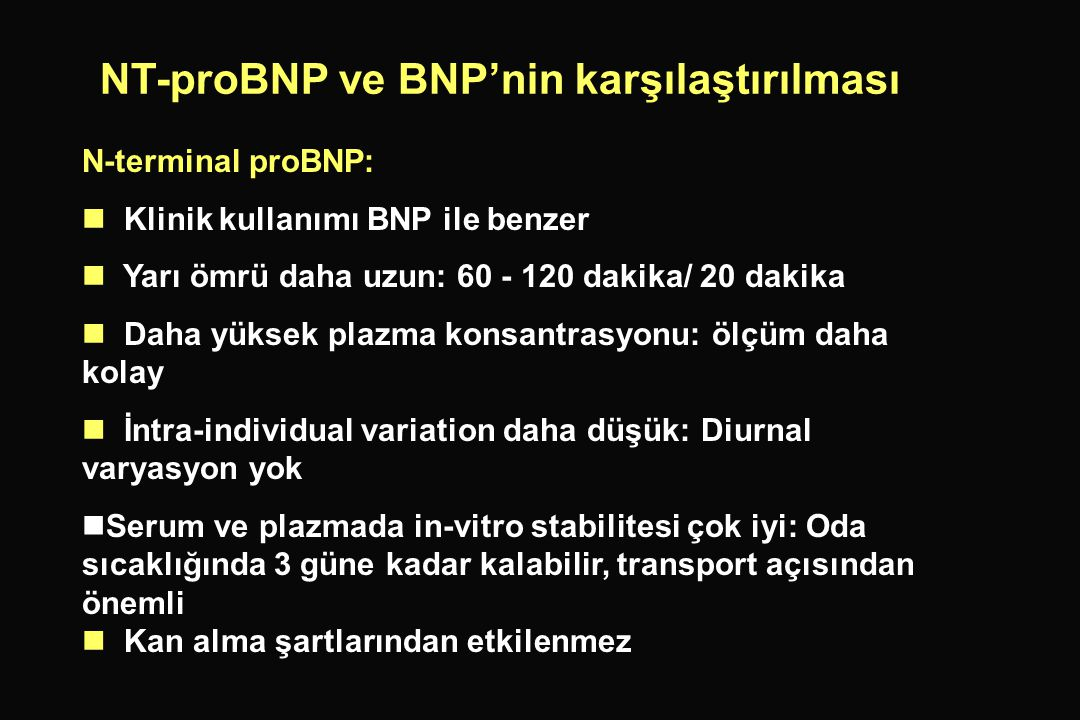 N-terminal proBNP:  Klinik kullanımı BNP ile benzer  Yarı ömrü daha uzun: 60 - 120 dakika/ 20 dakika  Daha yüksek plazma konsantrasyonu: ölçüm daha kolay  İntra-individual variation daha düşük: Diurnal varyasyon yok   Serum ve plazmada in-vitro stabilitesi çok iyi: Oda sıcaklığında 3 güne kadar kalabilir, transport açısından önemli  Kan alma şartlarından etkilenmez NT-proBNP ve BNP'nin karşılaştırılması