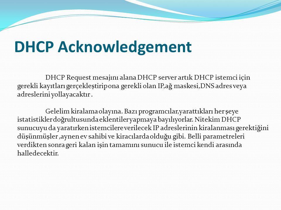 DHCP Acknowledgement DHCP Request mesajını alana DHCP server artık DHCP istemci için gerekli kayıtları gerçekleştirip ona gerekli olan IP,ağ maskesi,D