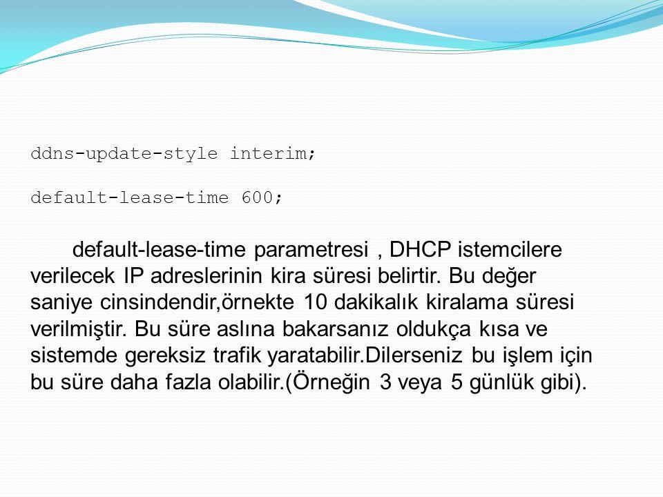 ddns-update-style interim; default-lease-time 600; default-lease-time parametresi, DHCP istemcilere verilecek IP adreslerinin kira süresi belirtir. Bu