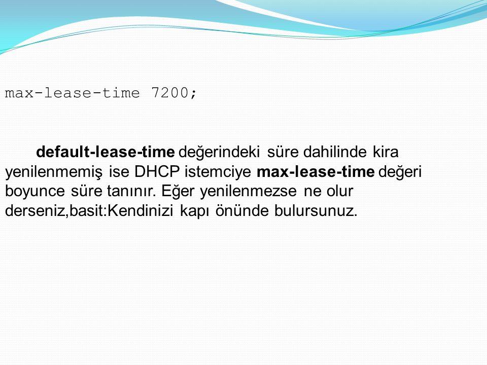 max-lease-time 7200; default-lease-time değerindeki süre dahilinde kira yenilenmemiş ise DHCP istemciye max-lease-time değeri boyunce süre tanınır. Eğ