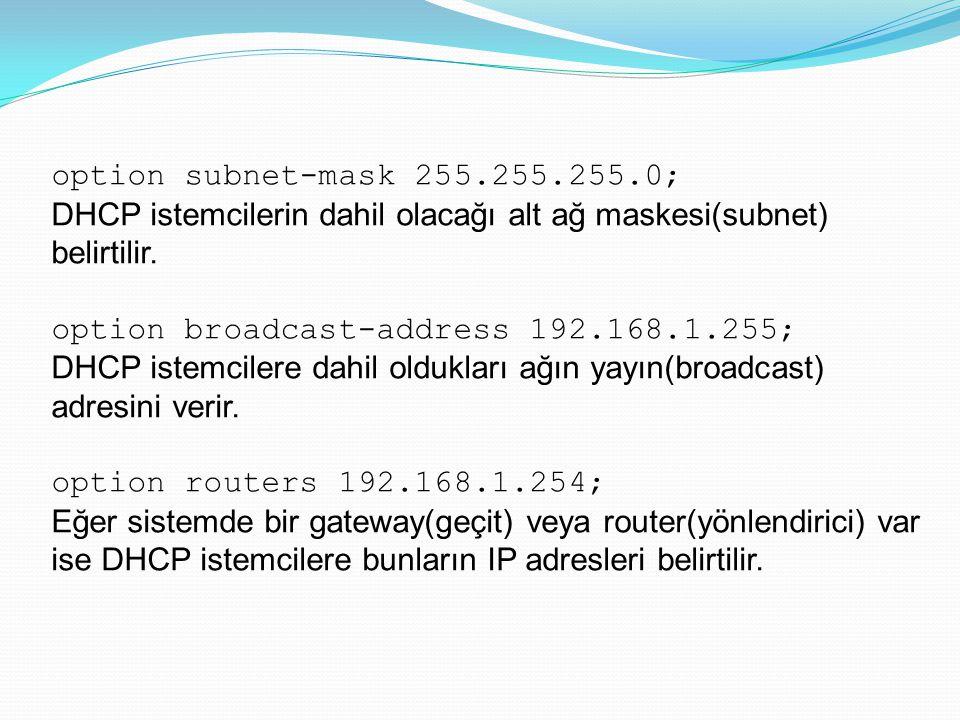 option subnet-mask 255.255.255.0; DHCP istemcilerin dahil olacağı alt ağ maskesi(subnet) belirtilir. option broadcast-address 192.168.1.255; DHCP iste