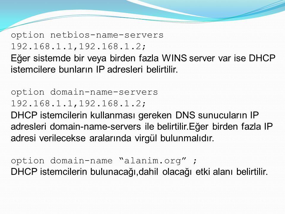 option netbios-name-servers 192.168.1.1,192.168.1.2; Eğer sistemde bir veya birden fazla WINS server var ise DHCP istemcilere bunların IP adresleri be