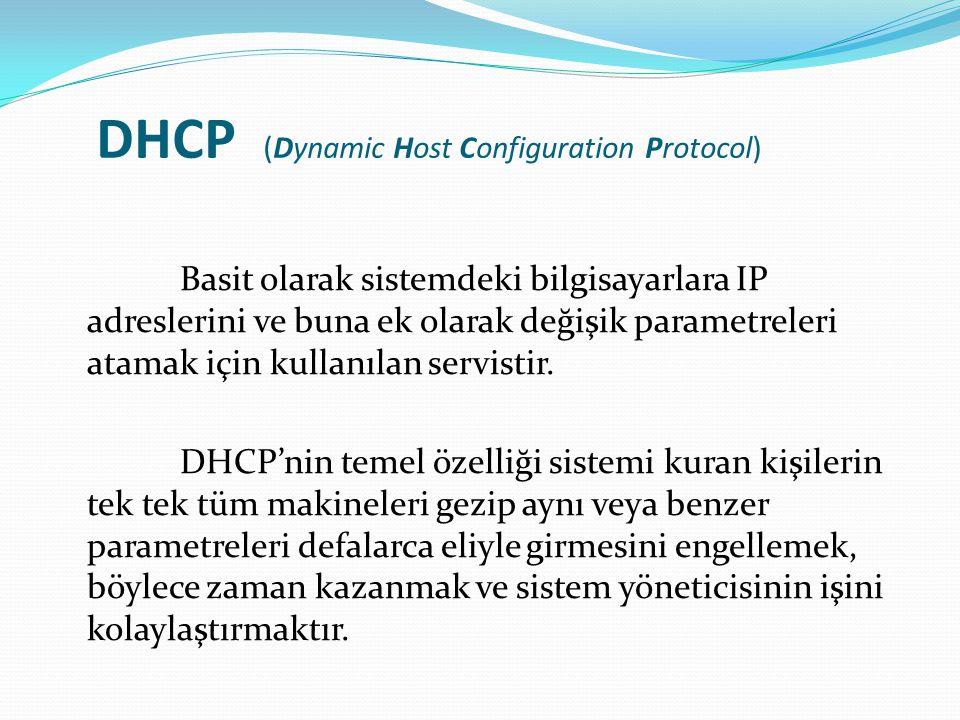 DHCP (Dynamic Host Configuration Protocol) Basit olarak sistemdeki bilgisayarlara IP adreslerini ve buna ek olarak değişik parametreleri atamak için k