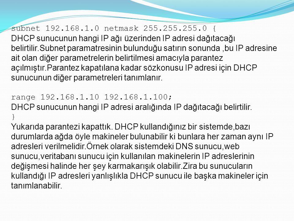 subnet 192.168.1.0 netmask 255.255.255.0 { DHCP sunucunun hangi IP ağı üzerinden IP adresi dağıtacağı belirtilir.Subnet paramatresinin bulunduğu satır
