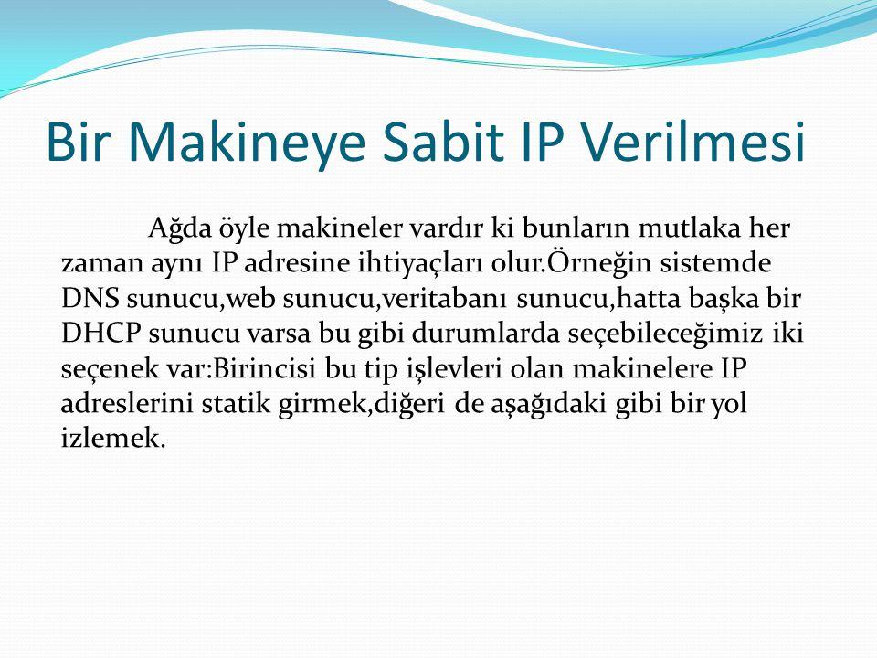 Bir Makineye Sabit IP Verilmesi Ağda öyle makineler vardır ki bunların mutlaka her zaman aynı IP adresine ihtiyaçları olur.Örneğin sistemde DNS sunucu