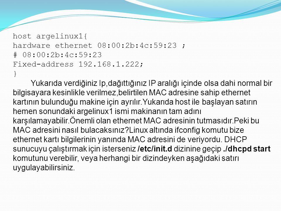 host argelinux1{ hardware ethernet 08:00:2b:4c:59:23 ; # 08:00:2b:4c:59:23 Fixed-address 192.168.1.222; } Yukarıda verdiğiniz Ip,dağıttığınız IP aralı